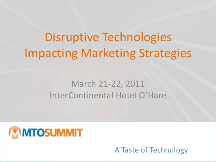 Disruptive Technologies Impacting Marketing Strategies<br />March 21-22, 2011InterContinental Hotel O'Hare<br />A Taste of...