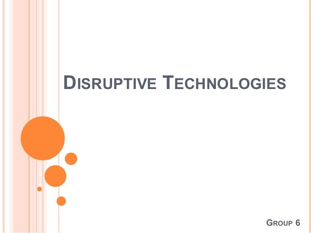 DISRUPTIVE TECHNOLOGIES  GROUP 6