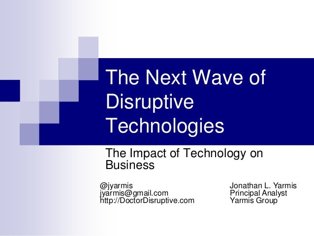 The Next Wave ofDisruptiveTechnologiesThe Impact of Technology onBusinessJonathan L. YarmisPrincipal AnalystYarmis Group@j...
