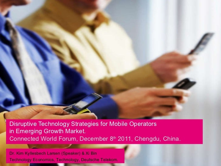 Disruptive Technology Strategies for Mobile Operators in Emerging Growth Market.   Connected World Forum, December 8 th  2...