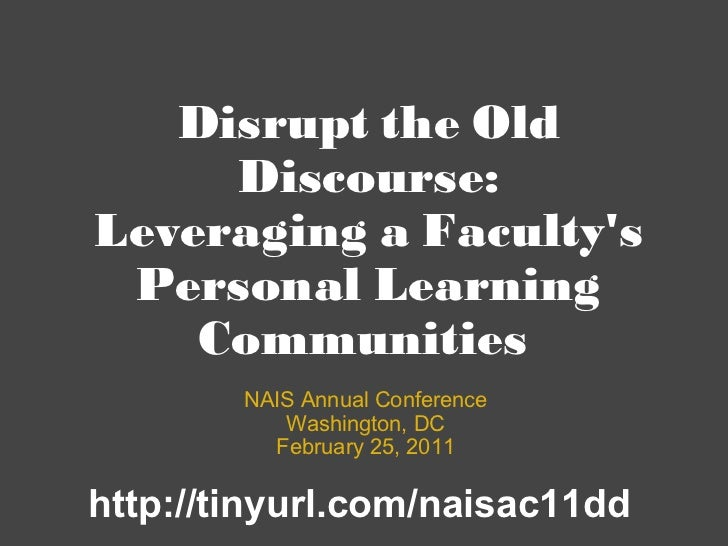 Disrupt the Old Discourse: Leveraging a Faculty's Personal Learning Communities  NAIS Annual Conference Washington, DC Feb...