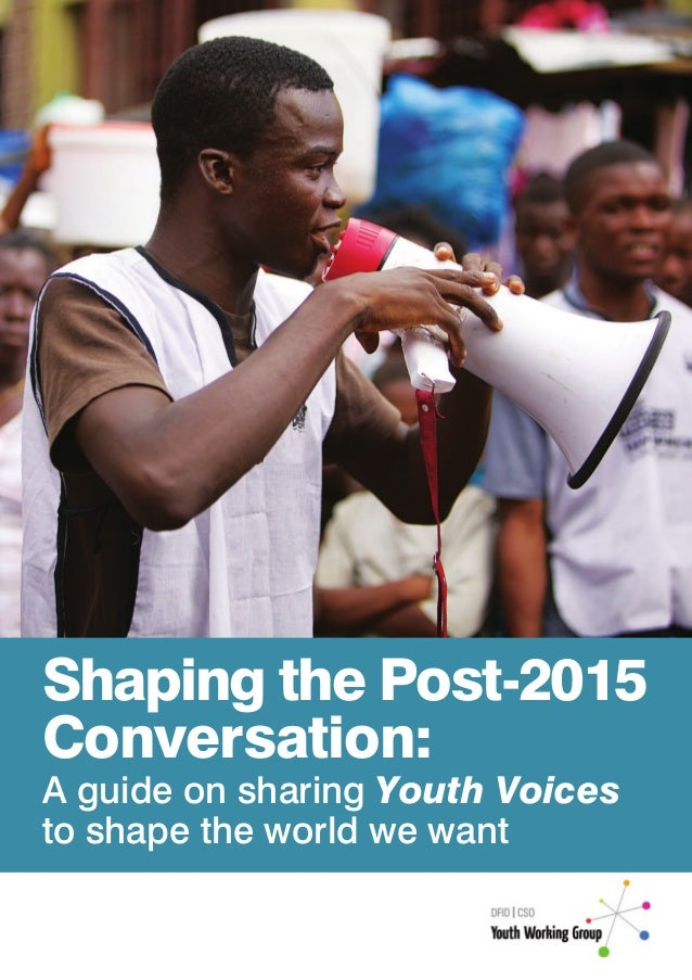 Shaping the Post-2015Conversation:A guide on sharing Youth Voicesto shape the world we want