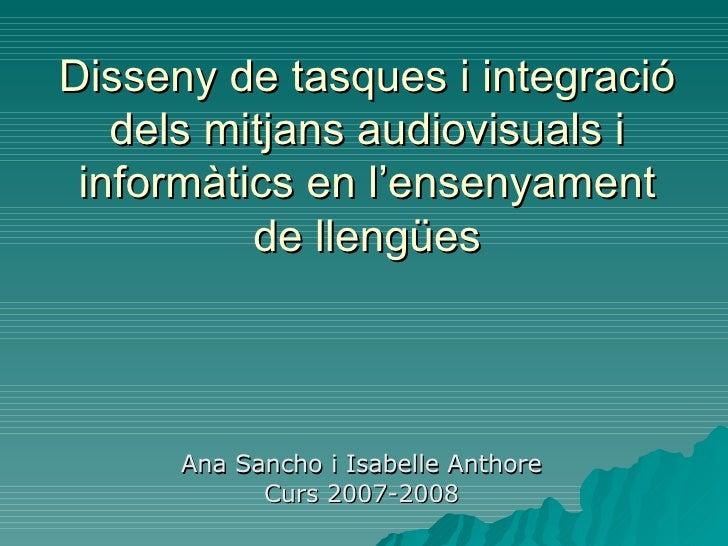 Disseny de tasques i integració dels mitjans audiovisuals i informàtics en l'ensenyament de llengües <ul><li>Ana Sancho i ...