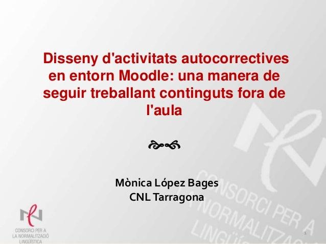 Disseny d'activitats autocorrectives en entorn Moodle: una manera de seguir treballant continguts fora de l'aula  Mònica...
