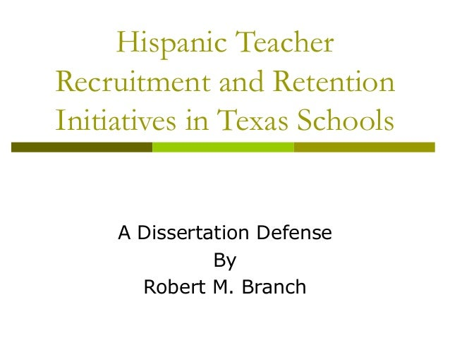 Hispanic TeacherRecruitment and RetentionInitiatives in Texas SchoolsA Dissertation DefenseByRobert M. Branch