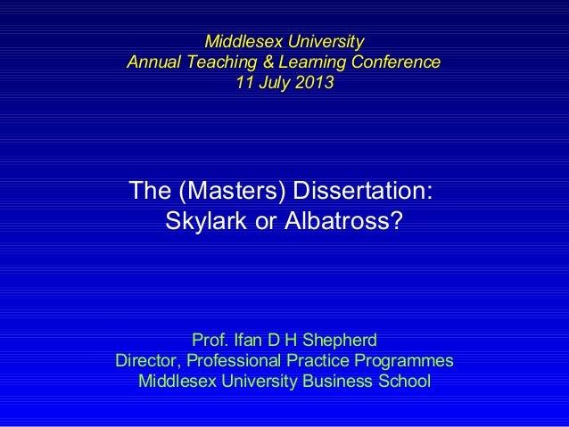 The (Masters) Dissertation: Skylark or Albatross? Prof. Ifan D H Shepherd Director, Professional Practice Programmes Middl...