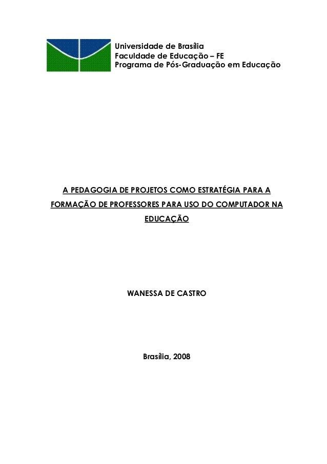 A PEDAGOGIA DE PROJETOS COMO ESTRATÉGIA PARA A FORMAÇÃO DE PROFESSORES PARA USO DO COMPUTADOR NA EDUCAÇÃO WANESSA DE CASTR...