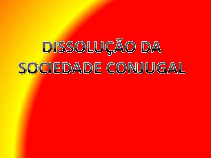 DISSOLUÇÃO DA SOCIEDADE CONJUGAL <br />