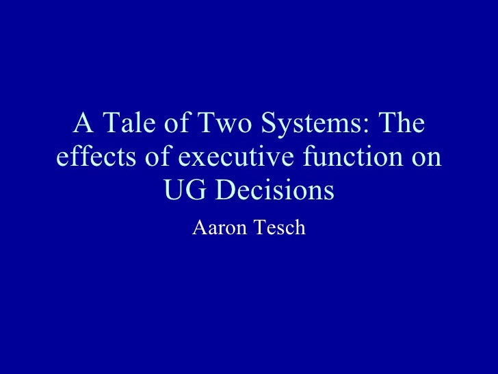 A Tale of Two Systems: The effects of executive function on UG Decisions Aaron Tesch