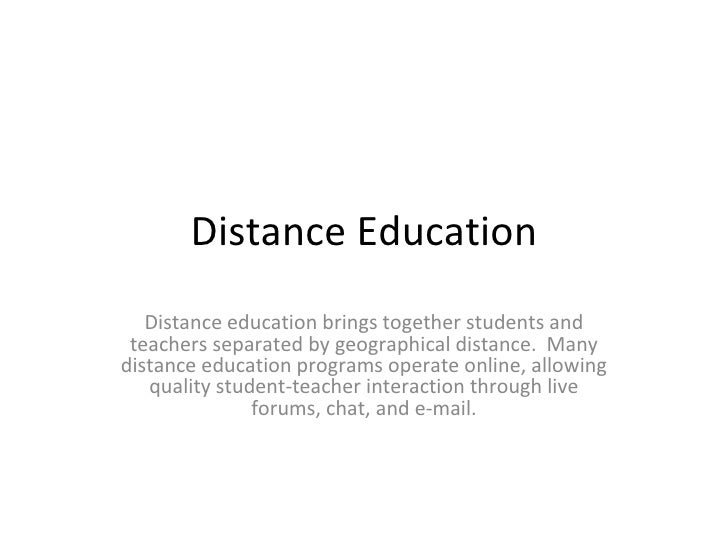 Distance Education Distance education brings together students and teachers separated by geographical distance. Many dist...