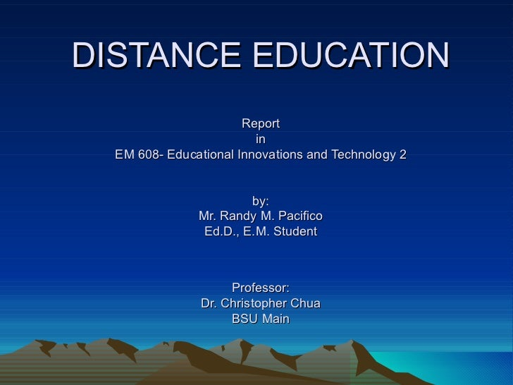 DISTANCE EDUCATION Report in EM 608- Educational Innovations and Technology 2 by: Mr. Randy M. Pacifico Ed.D., E.M. Studen...