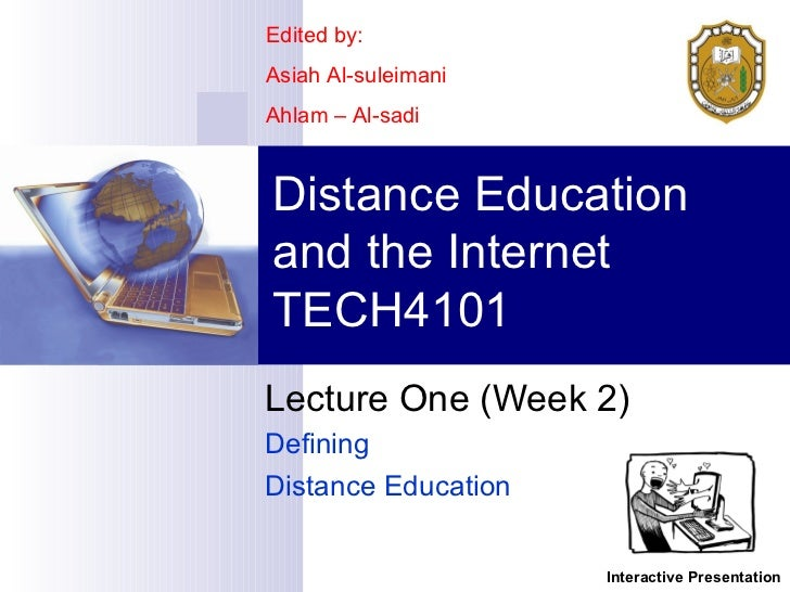 Lecture One (Week 2)  Defining  Distance Education Distance Education and the Internet TECH4101 Edited by: Asiah Al-suleim...