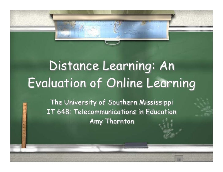Distance Learning: An Evaluation of Online Learning     The University of Southern Mississippi    IT 648: Telecommunicatio...