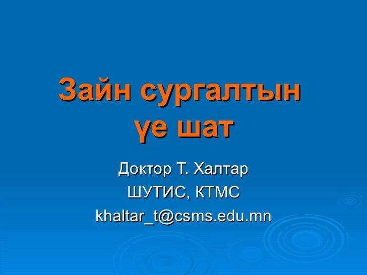 Зайн сургалтын    үе шат     Доктор Т. Халтар      ШУТИС, КТМС  khaltar_t@csms.edu.mn