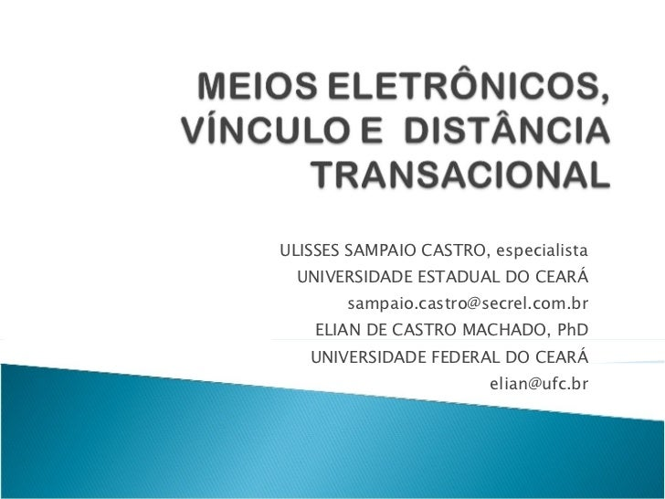 ULISSES SAMPAIO CASTRO, especialista UNIVERSIDADE ESTADUAL DO CEARÁ [email_address] ELIAN DE CASTRO MACHADO, PhD UNIVERSID...
