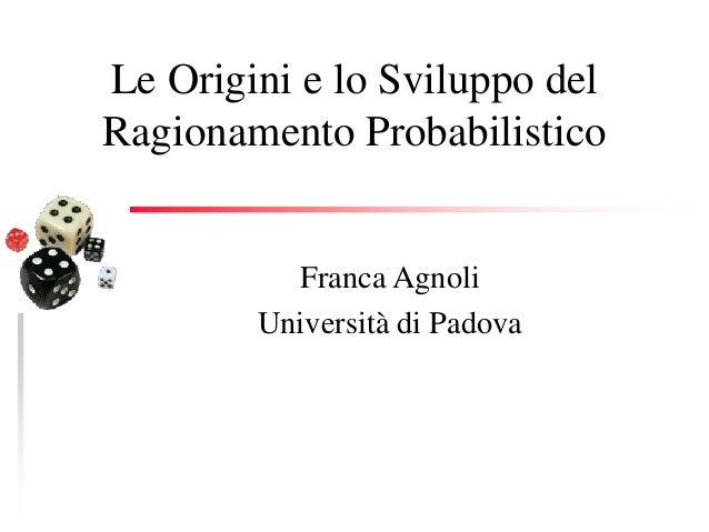Le Origini e lo Sviluppo del Ragionamento Probabilistico Franca Agnoli Università di Padova