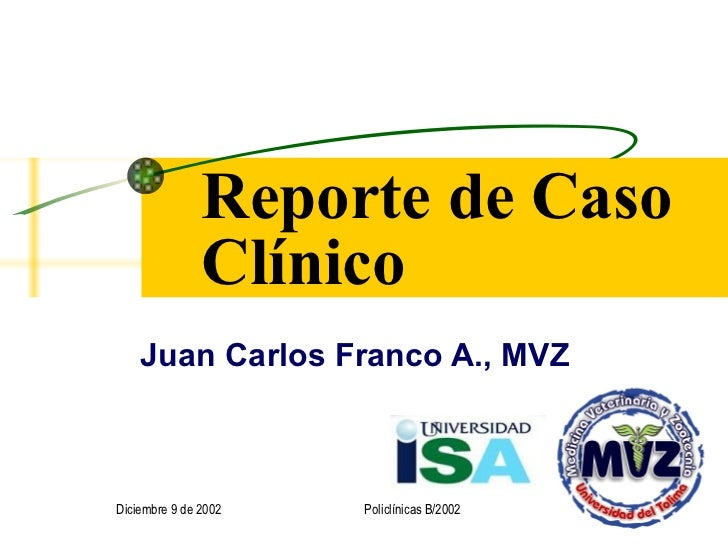 Reporte de Caso Clínico Juan Carlos Franco A., MVZ Diciembre 9 de 2002 Policlínicas B/2002