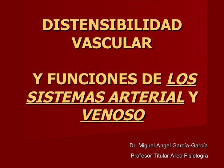 DISTENSIBILIDAD VASCULAR  Y FUNCIONES DE  LOS SISTEMAS ARTERIAL  Y  VENOSO Dr. Miguel Angel García-García  Profesor Titula...