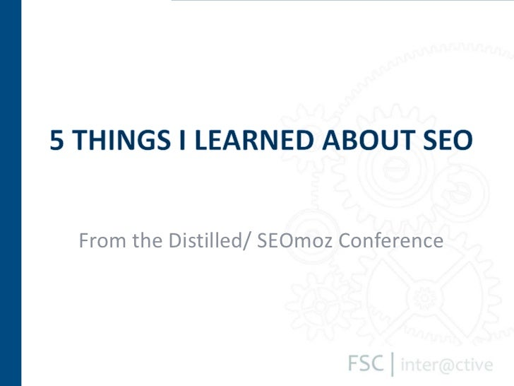 From the Distilled/ SEOmoz Conference<br />5 things I learned About seo<br />