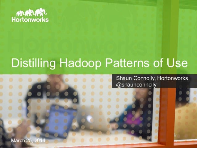 Page 1 Hortonworks © 2014 Distilling Hadoop Patterns of Use Shaun Connolly, Hortonworks @shaunconnolly March 25, 2014