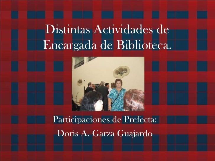 Distintas Actividades de Encargada de Biblioteca.<br />Participaciones de Prefecta:<br />Doris A. Garza Guajardo<br />
