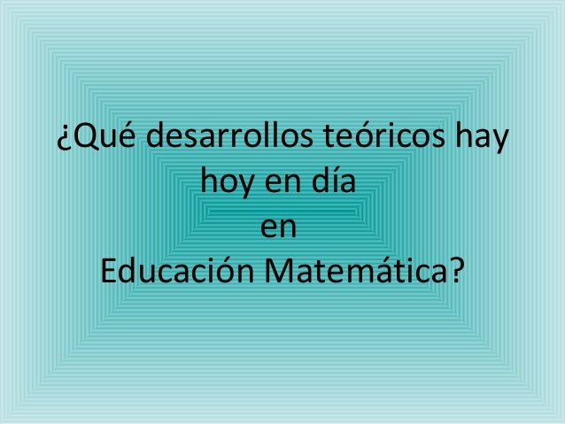 ¿Qué desarrollos teóricos hay hoy en día en Educación Matemática?