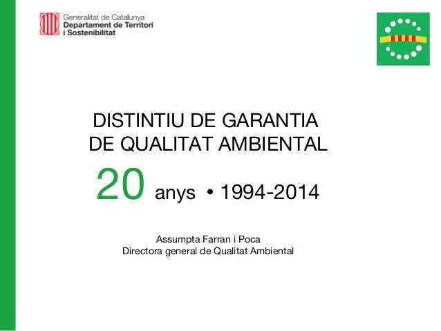 DISTINTIU DE GARANTIA DE QUALITAT AMBIENTAL 20 anys  1994-2014 Assumpta Farran i Poca Directora general de Qualitat Ambie...