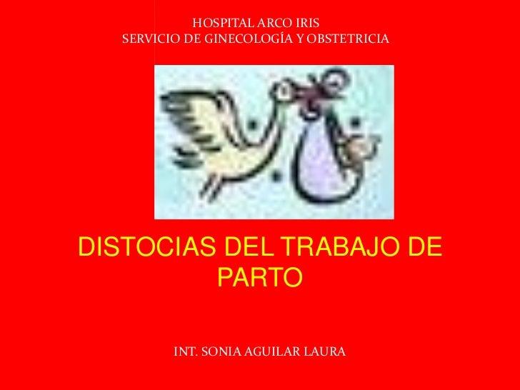 HOSPITAL ARCO IRIS<br />SERVICIO DE GINECOLOGÍA Y OBSTETRICIA<br />DISTOCIAS DEL TRABAJO DE PARTO<br />INT. SONIA AGUILAR ...