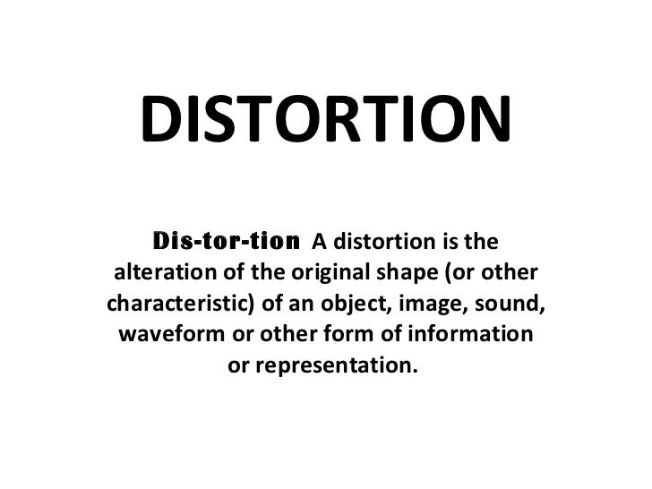 DISTORTION Dis-tor-tion  A distortion is the alteration of the original shape (or other characteristic) of an object, imag...