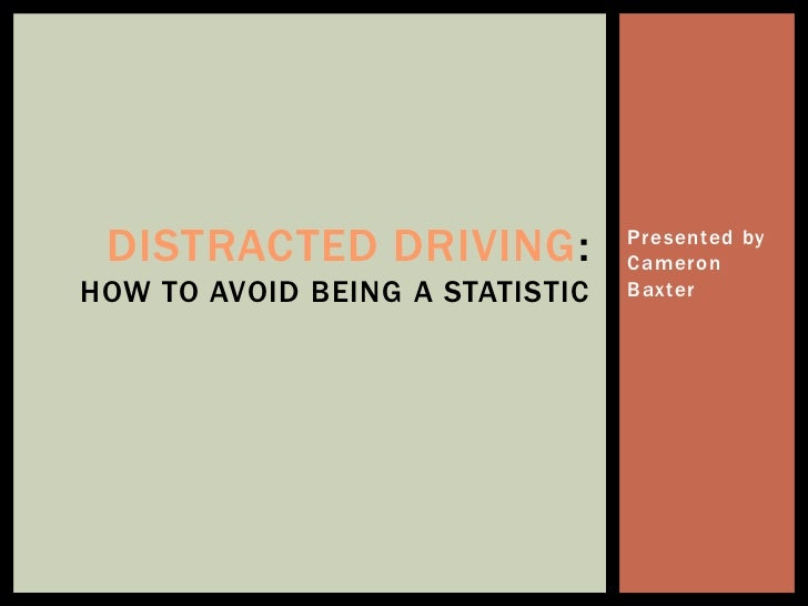 DISTRACTED DRIVING:             Presented by                                 CameronHOW TO AVOID BEING A STATISTIC   Baxter