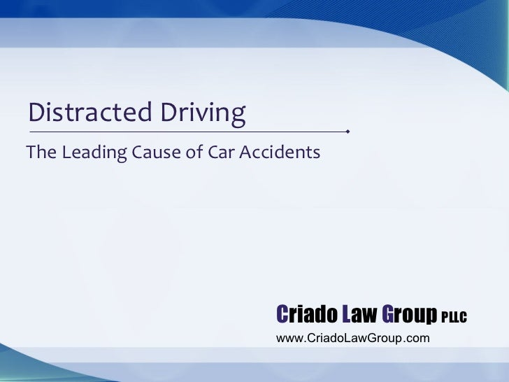 Distracted DrivingThe Leading Cause of Car Accidents                            Criado Law Group PLLC                     ...