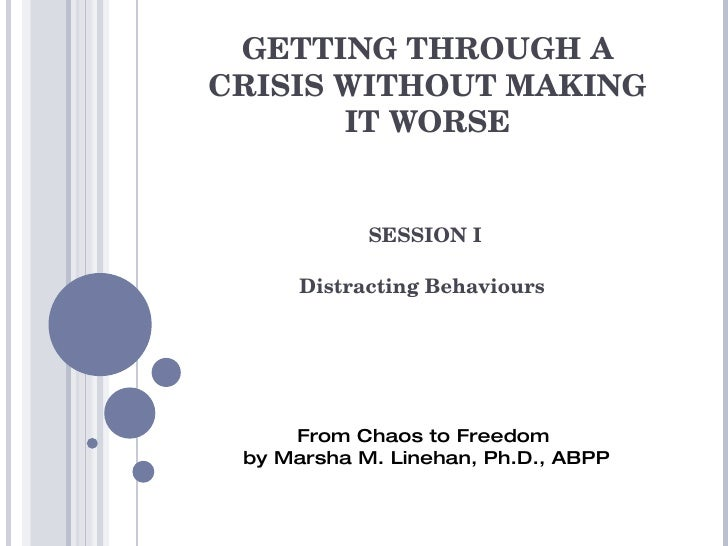 GETTING THROUGH A CRISIS WITHOUT MAKING IT WORSE SESSION I Distracting Behaviours  From Chaos to Freedom  by Marsha M. Lin...