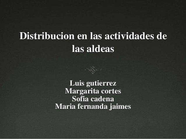 Distribucion en las actividades de las aldeas Luis gutierrez Margarita cortes Sofia cadena Maria fernanda jaimes