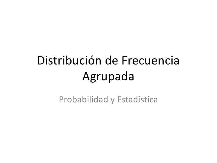 Distribución de Frecuencia Agrupada<br />Probabilidad y Estadística<br />