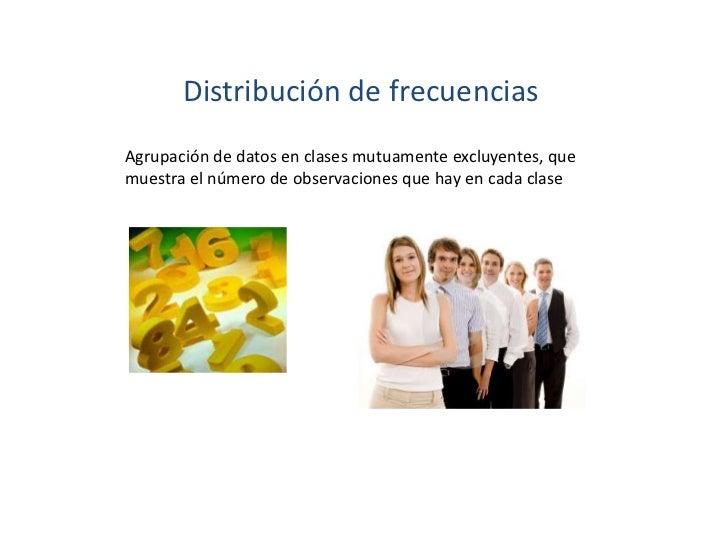 Distribución de frecuenciasAgrupación de datos en clases mutuamente excluyentes, quemuestra el número de observaciones que...