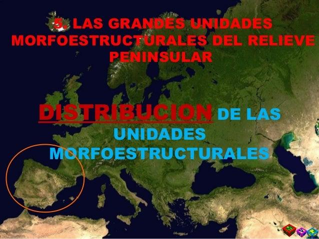 DISTRIBUCION DE LAS UNIDADES MORFOESTRUCTURALES 5. LAS GRANDES UNIDADES MORFOESTRUCTURALES DEL RELIEVE PENINSULAR