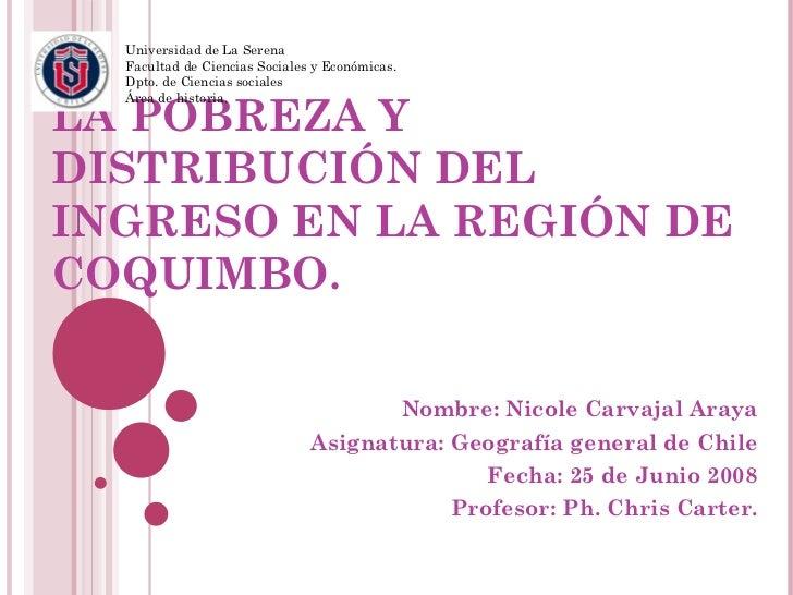 LA POBREZA Y DISTRIBUCIÓN DEL INGRESO EN LA REGIÓN DE COQUIMBO. Nombre: Nicole Carvajal Araya Asignatura: Geografía genera...