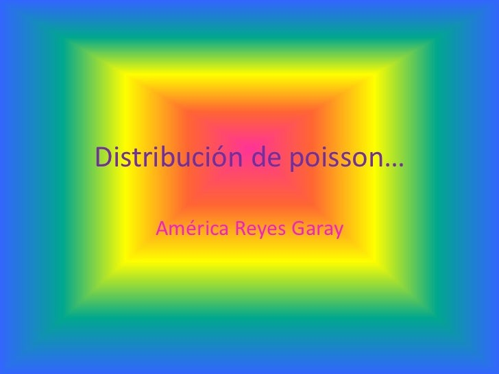 Distribución de poisson…    América Reyes Garay