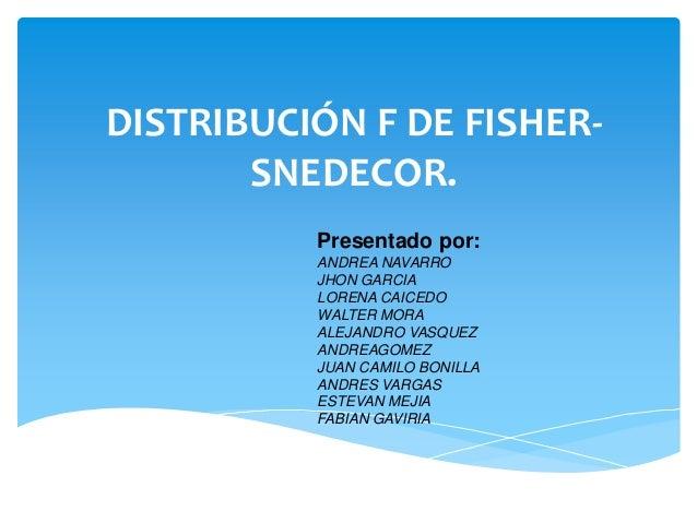 DISTRIBUCIÓN F DE FISHER-       SNEDECOR.          Presentado por:          ANDREA NAVARRO          JHON GARCIA          L...