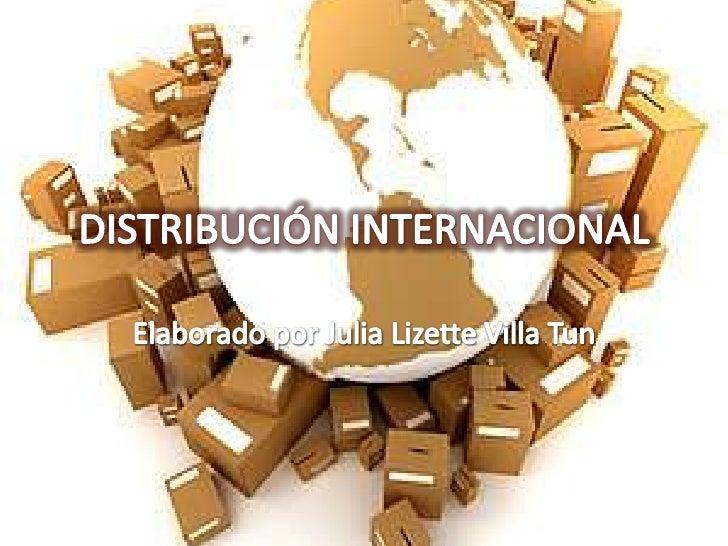 DISTRIBUCIÓN INTERNACIONAL<br />Elaborado por Julia Lizette Villa Tun<br />