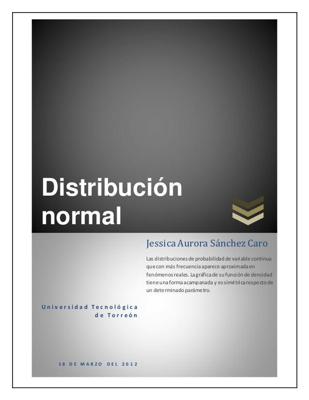 Distribución normal U n i v e r s i d a d T e c n o l ó g i c a d e T o r r e ó n 1 8 D E M A R Z O D E L 2 0 1 2 JessicaA...