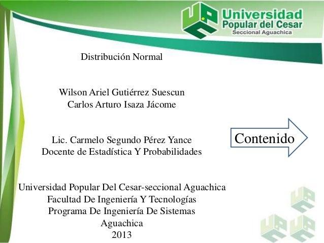 Distribución Normal Wilson Ariel Gutiérrez Suescun Carlos Arturo Isaza Jácome Lic. Carmelo Segundo Pérez Yance Docente de ...