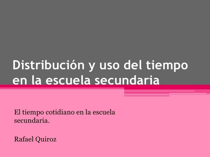 Distribución y uso del tiempo en la escuela secundaria<br />El tiempo cotidiano en la escuela secundaria.<br />Rafael Quir...