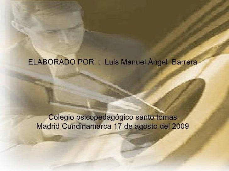 <ul><li>ELABORADO POR  :  Luis Manuel Ángel  Barrera </li></ul><ul><li>Colegio psicopedagógico santo tomas </li></ul><ul><...