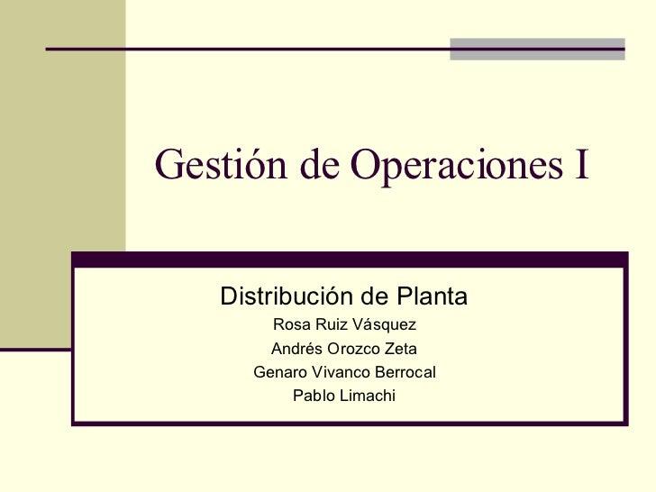 Gestión de Operaciones I Distribución de Planta Rosa Ruiz Vásquez Andrés Orozco Zeta Genaro Vivanco Berrocal Pablo Limachi