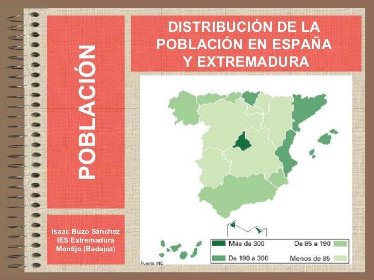POBLACIÓN Isaac Buzo Sánchez IES Extremadura Montijo (Badajoz) DISTRIBUCIÓN DE LA  POBLACIÓN EN ESPAÑA  Y EXTREMADURA Fuen...