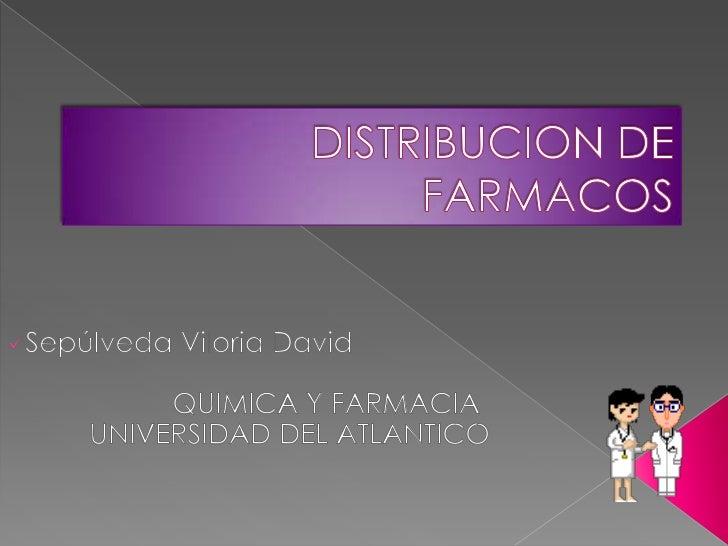 DISTRIBUCION DE FARMACOS<br /><ul><li>Sepúlveda Viloria David</li></ul>QUIMICA Y FARMACIA<br />UNIVERSIDAD DEL ATLANTIC...