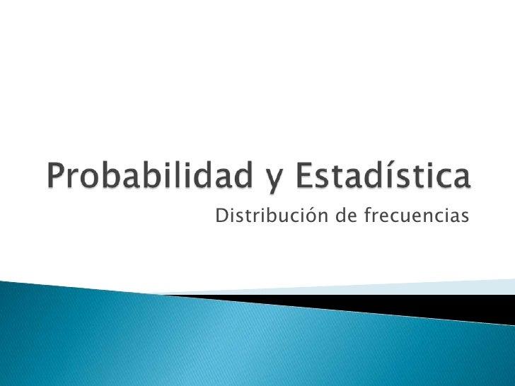 Probabilidad y Estadística<br />Distribución de frecuencias<br />