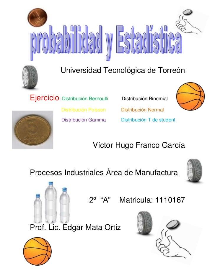 Universidad Tecnológica de TorreónEjercicio: Distribución Bernoulli   Distribución Binomial             Distribución Poiss...