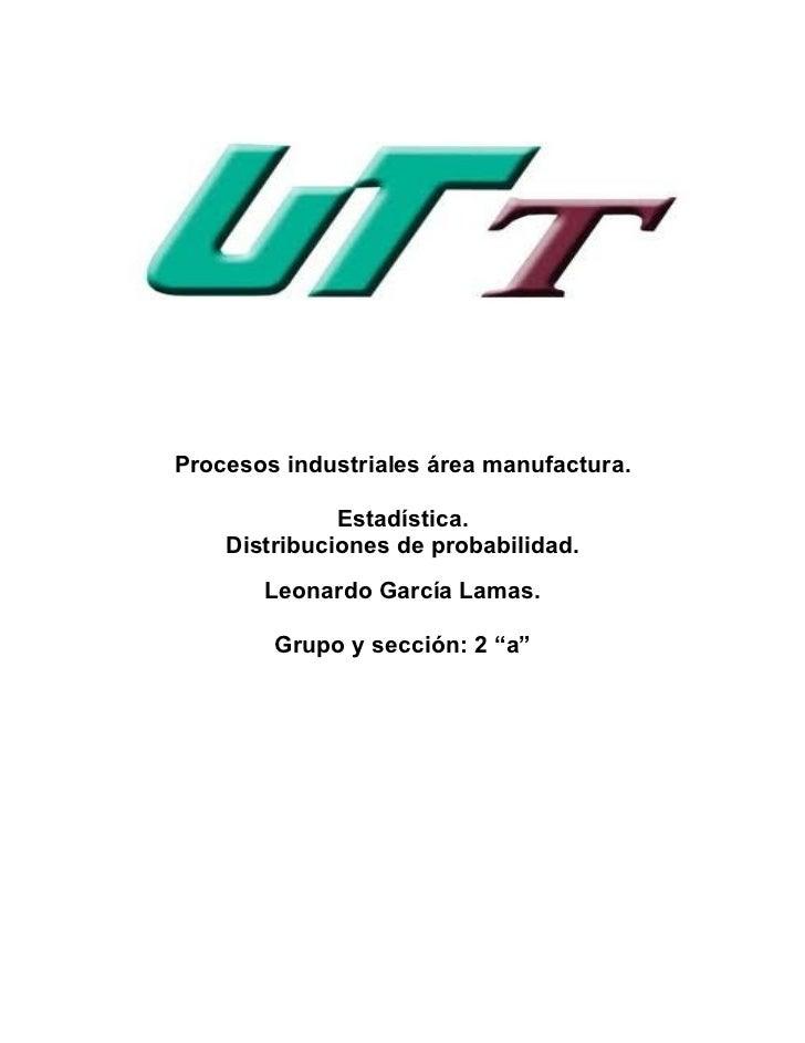 Procesos industriales área manufactura.              Estadística.    Distribuciones de probabilidad.       Leonardo García...